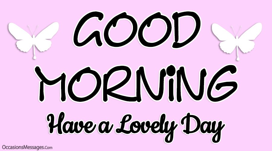 Good morning. Have a lovely day.