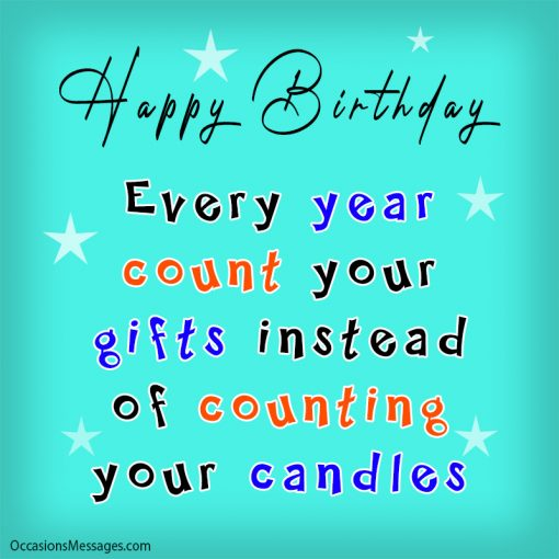 Happy Birthday. Every year count your gifts instead of counting your candles.