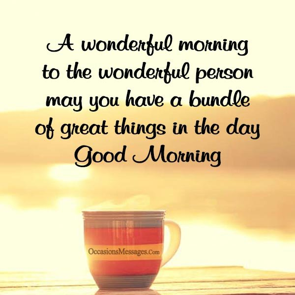 A wonderful morning to the wonderful person may you have a bundle of great things in the day.