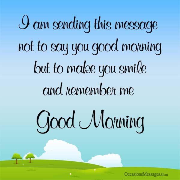 I'm sending this message not to say good morning but to make you smile