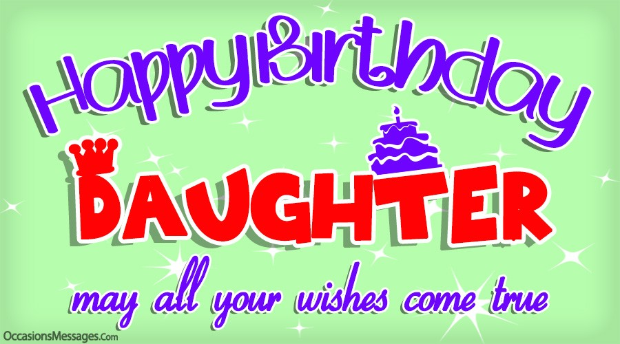 Happy birthday daughter. may all your wishes come true.