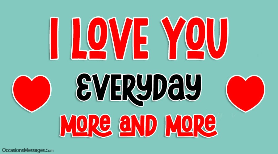 I love you everyday more and more