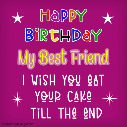 Happy Birthday my best friend, I wish you eat your cake till the end.