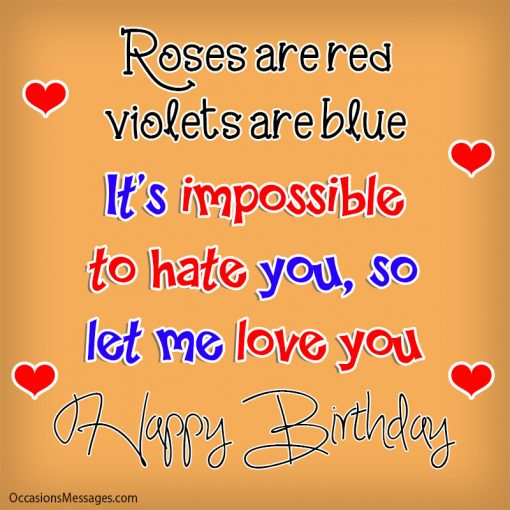Roses are red, violets are blue. It's impossible to hate you so let me love you.