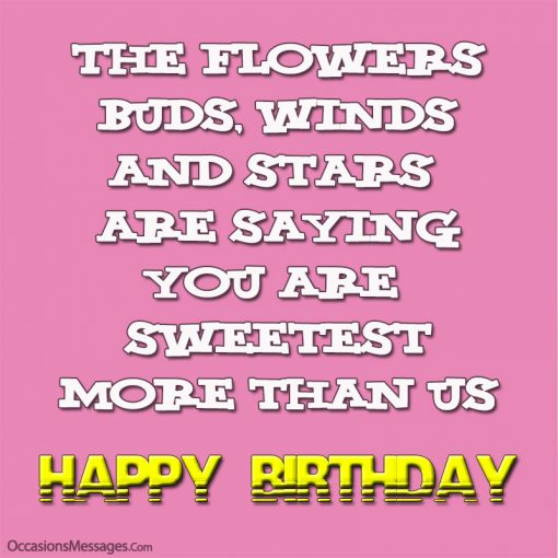 The flowers, buds, winds and stars are saying, you are sweetest more than us. Happy Birthday to you.