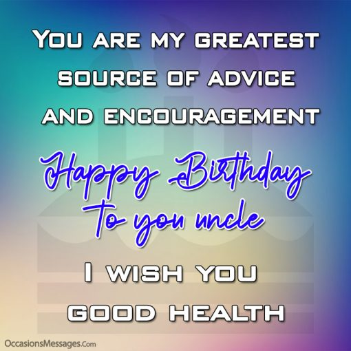You are my greatest source of advice and encouragement. Happy birthday uncle, I wish you good health.