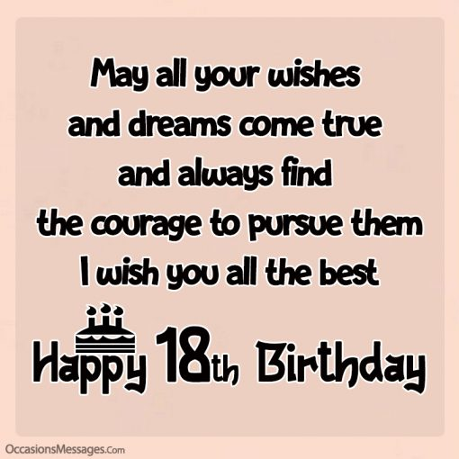 May all your wishes and dreams come true and always find the courage to pursue them