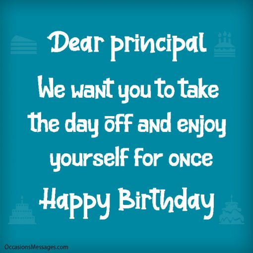Dear principal. We want you to take the day off and enjoy yourself.