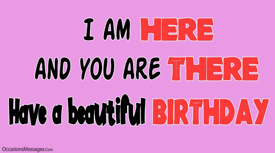 I am here and you are there. happy birthday.