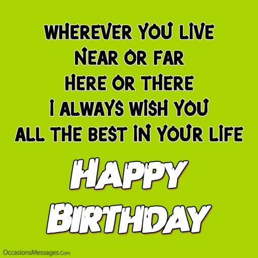 Wherever you live near or far here or there I always wish you all the best in your life.