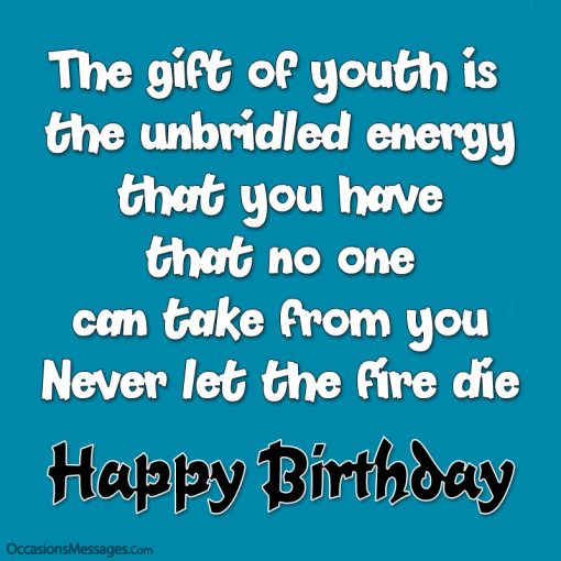 The gift of youth is the unbridled energy that you have that no one can take from you