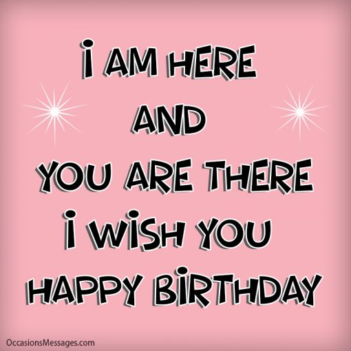I am here and you are there. I wish you happy birthday.