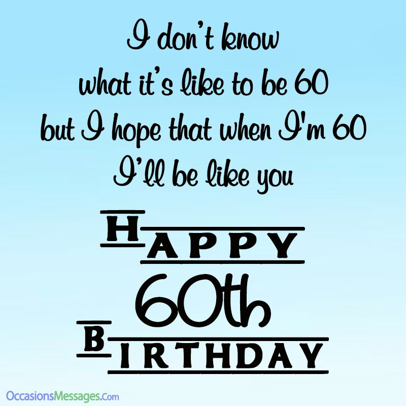 I don't know what it's like to be 60 but I hope that when I'm 60, I'll be like you. Happy birthday.