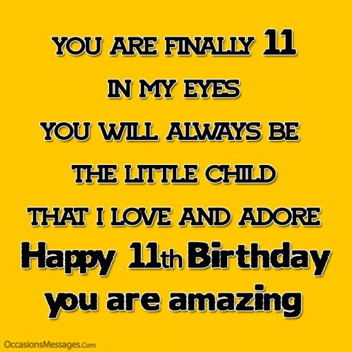 You are finally 11, in my eyes, you will always be the little child that I love and adore.