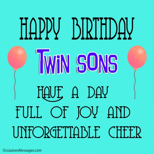Happy birthday twin sons. Have a day full of joy and unforgettable cheer.