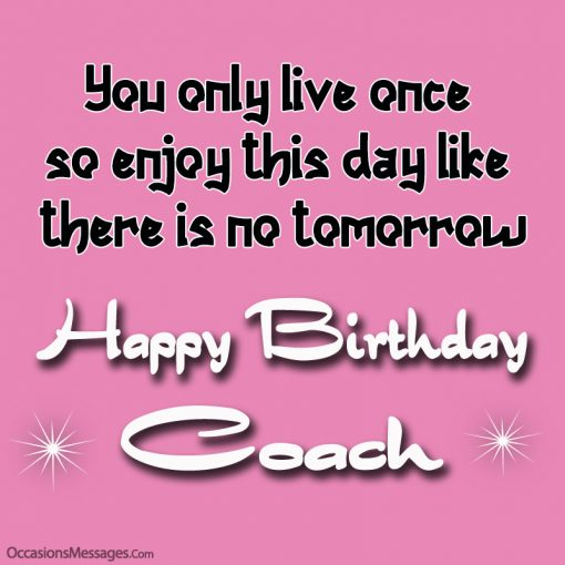 You only live once so enjoy this day like there is no tomorrow, happy birthday dear coach