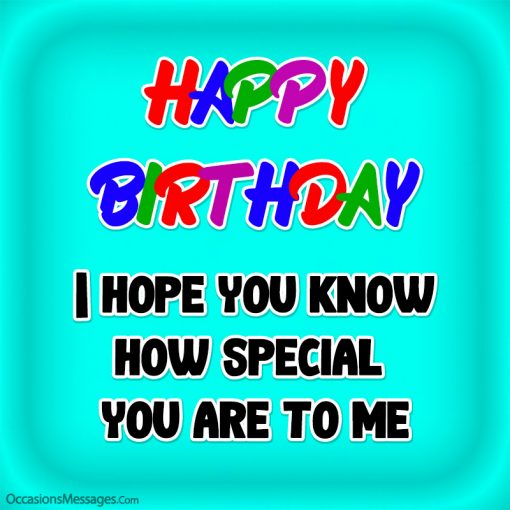 Happy Birthday. I hope you know how special you are to me.