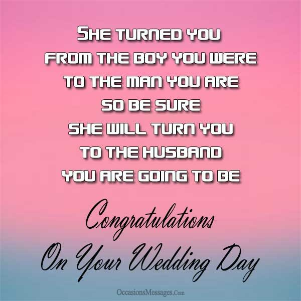 She turned you from the boy you were to the man you are so be sure she will turn you to the husband you are going to be, Congratulations on your wedding day.