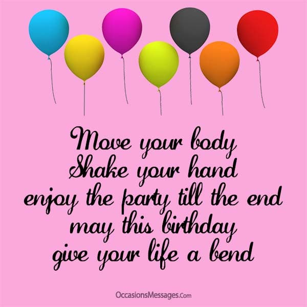 Move your body shake your hand; enjoy the party till the end. May this birthday give your life a bend.