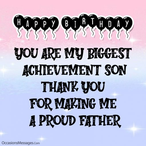 You are my biggest achievement son. Thank you for making me a proud father