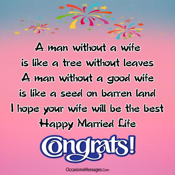 A man without a good wife is like a seed on barren land. I hope your wife will be the best. Happy married life son.