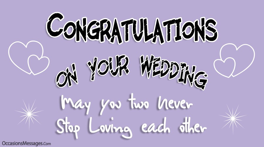 Congratulations on your wedding. May you two never stop loving each other.