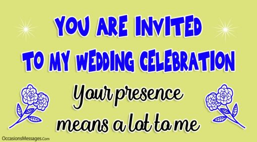 you are invited to my wedding celebration. your presence means a lot to me.