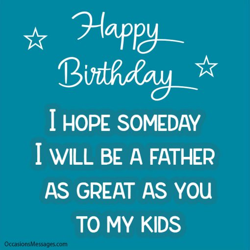 Happy Birthday. I hope someday I will be a father as great as you to my kids.
