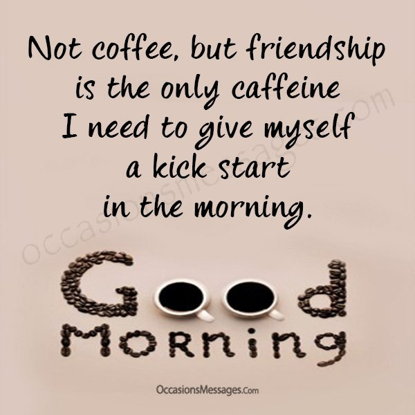 Not coffee but friendship is the only caffeine i need