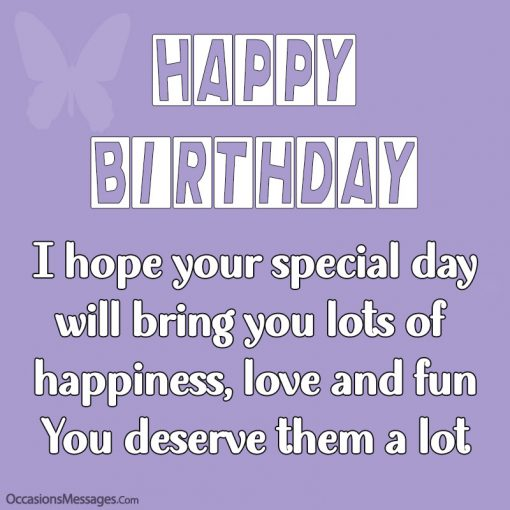 I hope your special day will bring you lots of happiness, love and fun