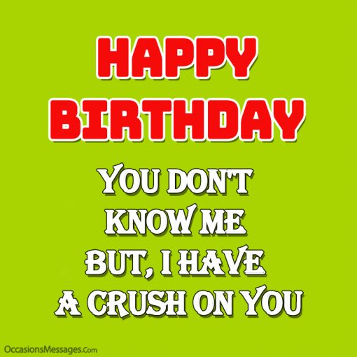 Happy birthday. you don't know me but, I have a crush on you.
