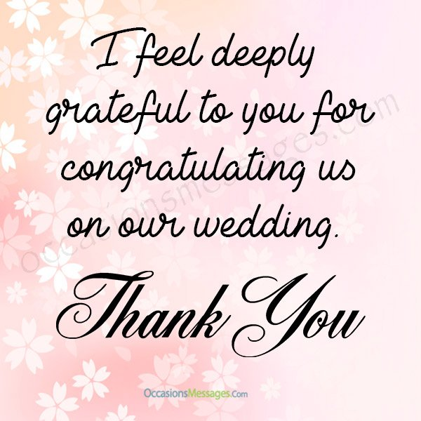 I feel deeply grateful to you for congratulating us on our wedding. thank you.