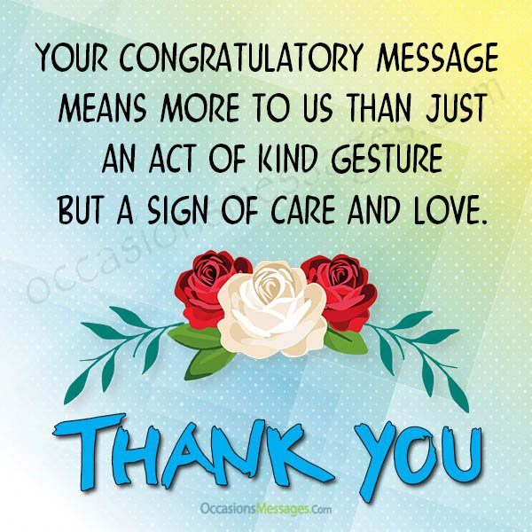 Your congratulatory message means more to us than just an act of kind gesture but a sign of care and love.