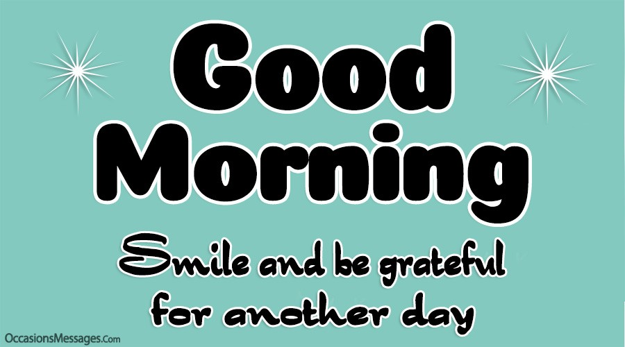 Good morning. Smile and be grateful for another day.