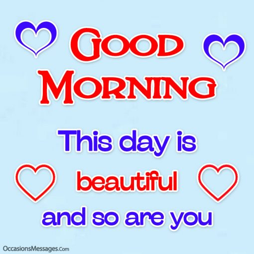 Good Morning. This day is beautiful and so are you.