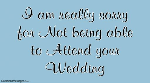 I am really sorry for Not being able to Attend your Wedding