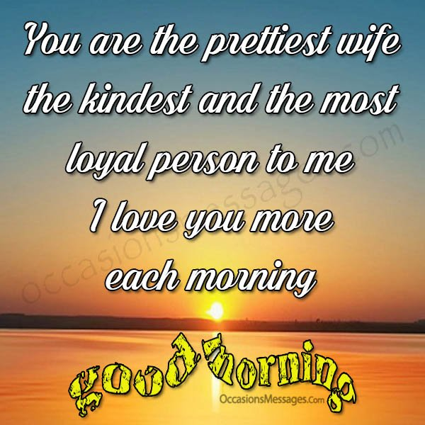 You are the prettiest wife, the kindest and the most loyal person to me, I love you more each morning.