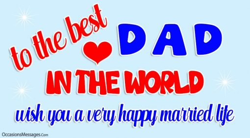 To the best dad in the world. I wish you a very happy married life.