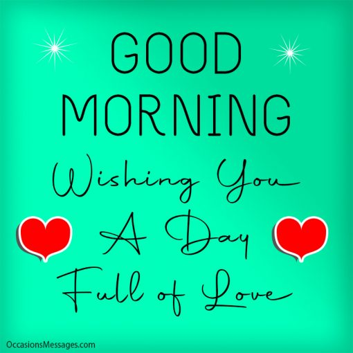 Good Morning. Wishing you a day full of love.