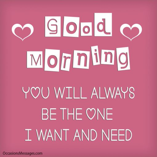 Good Morning. you will always be the one I want and need.