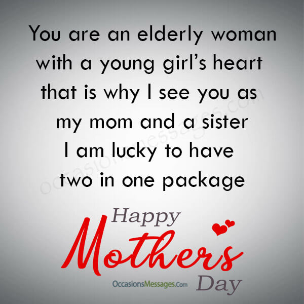 You are an elderly woman with a young girl's heart that is why I see you as my mom and a sister. I am lucky to have two in one package.