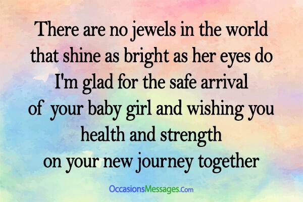 There are no jewels in the world that shine as bright as her eyes do. I'm glad for the safe arrival of your baby girl. Wishing you health and strength on your new journey together.