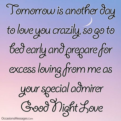 Tomorrow is another day to love you crazily, so go to bed early.