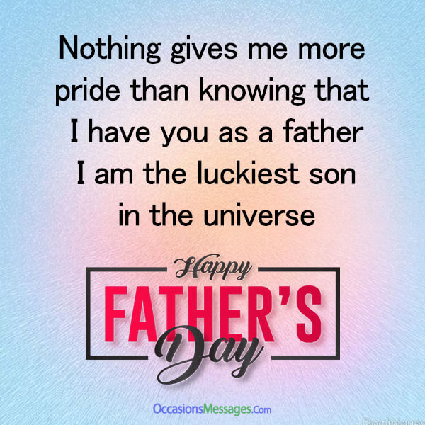 Nothing gives me more pride than knowing that I have you as a father! I am the luckiest son in the universe! Happy Fathers Day!