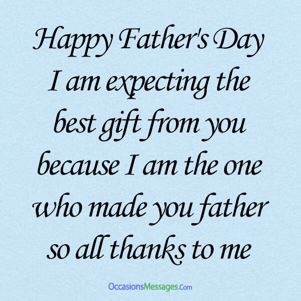 Happy Father's Day Dad, I am expecting the best gift from you because I am the one who made you father so all thanks to me.