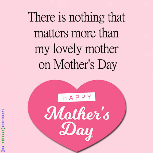 There is nothing that matters more than my lovely mother on Mothers Day,
