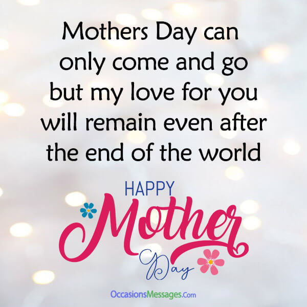 Mothers Day can only come and go, but my love for you will remain even after the end of the world.