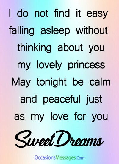 I do not find it easy falling asleep without thinking about you, my lovely princess. May tonight be calm and peaceful just as my love for you.