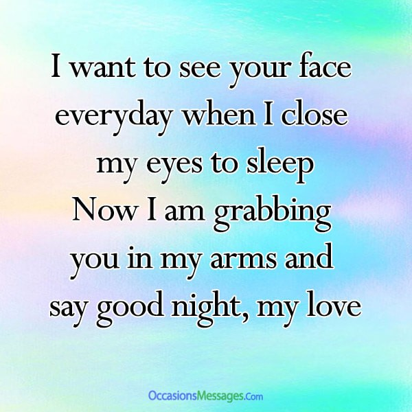 I want to see your face every day when I close my eyes to sleep. Now I am grabbing you in my arms and say good night, my love.