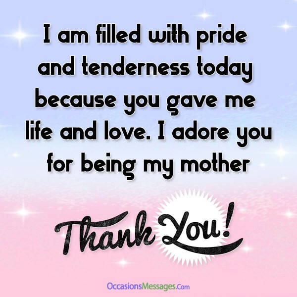 I am filled with pride and tenderness today because you gave me life and love. I adore you, thank you for being my mother.